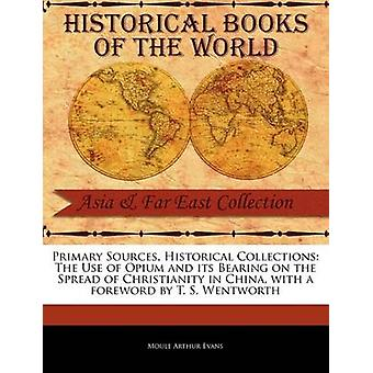 Primary Sources Historical Collections The Use of Opium and its Bearing on the Spread of Christianity in China with a foreword by T. S. Wentworth by Evans & Moule Arthur