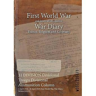 31 DIVISION Divisional Troops Divisional Ammunition Column  3 April 1916  30 April 1919 First World War War Diary WO9523511 by WO9523511