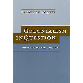 Colonialism in Question - Theory - Knowledge - History by Frederick Co