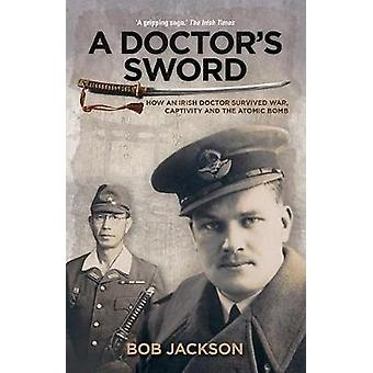 A Doctor's Sword - How an Irish Doctor Survived War - Captivity and th