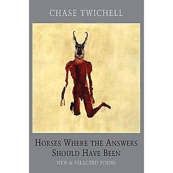 Horses Where the Answers Should Have Been - New and Selected Poems by