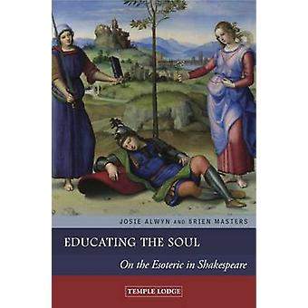 Educating the Soul - On the Esoteric in Shakespeare by Josie Alwyn - B