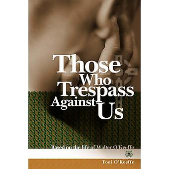 Those Who Trespass Against Us Based on the Life of Walter OKeeffe by OKeeffe & Toni
