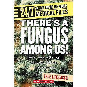 Theres a Fungus Among Us! - True Stories of Killer Molds by John DiCon