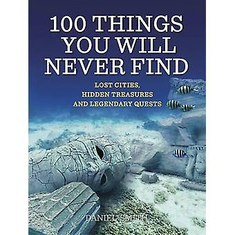 100 Things You Will Never Find - Lost Cities - Hidden Treasures and Le