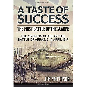 A Taste of Success: The First Battle of the Scarpe. the Opening Phase of the Battle of Arras, 9-14 April 1917