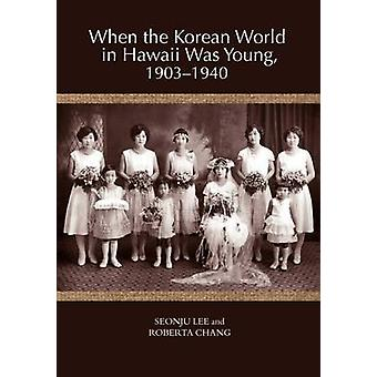 When the Korean World in Hawaii Was Young 19031940 by Chang & Roberta