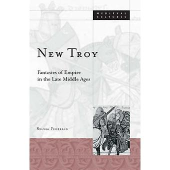 New Troy - Fantasies of Empire in the Late Middle Ages by Sylvia Feder