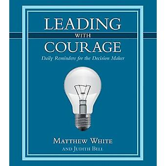Leading with Courage - Daily Reminders for the Decision Maker by Matth