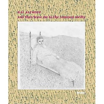 Kai Althoff -and Then Leave Me to the Common Swifts by Kai Althoff - L