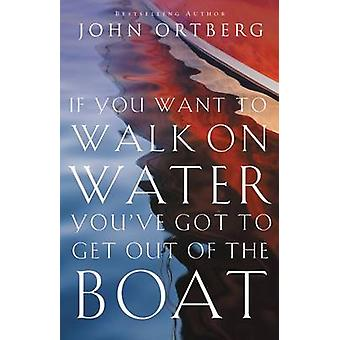 If You Want to Walk on Water Youve Got to Get Out of the Boat by Ortberg & John