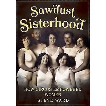 Sororité de sciure - comment Circus autonomisation des femmes par Steve Ward - 978178