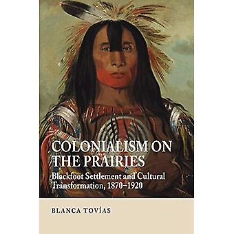 Colonialism on the Prairies: Blackfoot Settlement and Cultural Transformation, 1870-1920