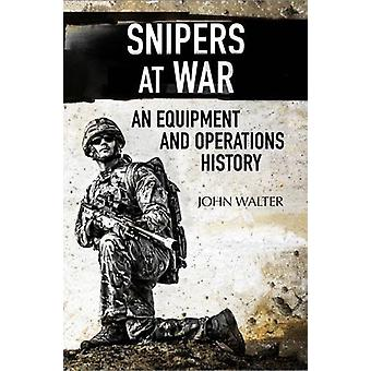 Snipers at War - An Equipment and Operations History by John Walter -