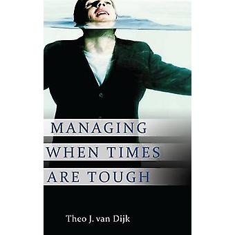 Managing When Times Are Tough by van Dijk & Theo