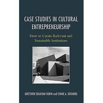 Case Studies in Cultural Entrepreneurship How to Create Relevant and Sustainable Institutions by Sorin & Gretchen