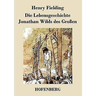 Die Lebensgeschichte Jonathan Wilds des Groen by Fielding & Henry