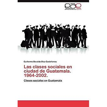 Las Clases Sociales En Ciudad de Guatemala. 19642002. by D. Az Castellanos & Guillermo Osvaldo