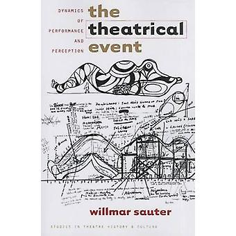 The Theatrical Event - Dynamics of Performance and Perception by Willm