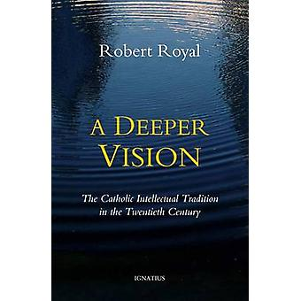 A Deeper Vision - The Catholic Intellectual Tradition in the Twentieth