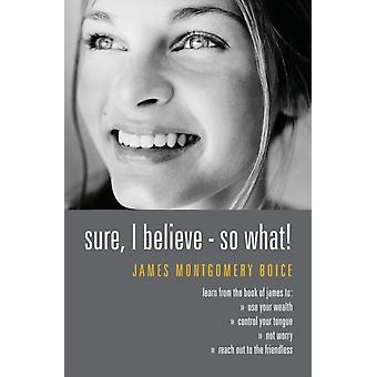Sure I Believe! - So What?: Studies in Practical Christianity - Based on the Book of James (Paperback) by Boice James Montgomery