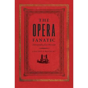 The Opera Fanatic - Ethnography of an Obsession by Claudio E. Benzecry