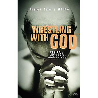 Wrestling with God - Loving the God We Don't Understand by James E. Wh
