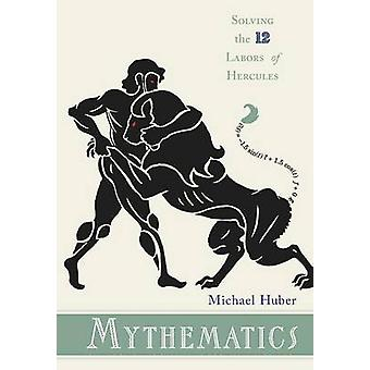 Mythematics - Solving the Twelve Labors of Hercules by Michael Huber -