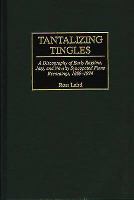 Tantalizing Tingles A Discography of Early Ragtime Jazz and Novelty Syncopated Piano Recordings 18891934 by vertwood Publishing Group