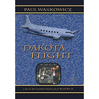 Dakota Flight A Tale of the Canadian North and of World War II by Wa Kowicz & Paul