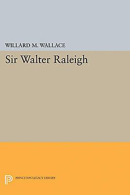 Sir Walter Raleigh by Willard Mosher Wallace - 9780691626253 Book