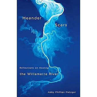 Meander Scars - Reflections on Healing the Willamette River by Abby P