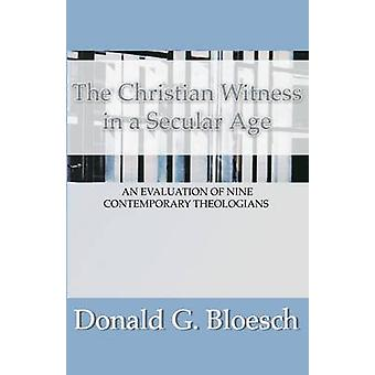 Christian Witness in a Secular Age An Evaluation of Nine Contemporary Theologians by Bloesch & Donald G.