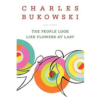 The People Look Like Flowers at Last - New Poems by Charles Bukowski -