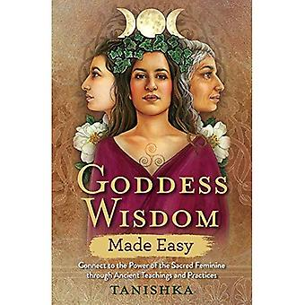 Goddess Wisdom Made Easy: Connect to the Power of the Sacred Feminine through� Ancient Teachings and Practices
