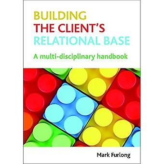 Building the Client's Relational Base: A Multi-disciplinary Handbook