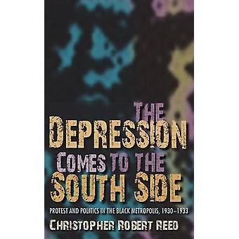 The Depression Comes to the South Side Protest and Politics in the Black Metropolis 19301933 by Reed & Christopher Robert