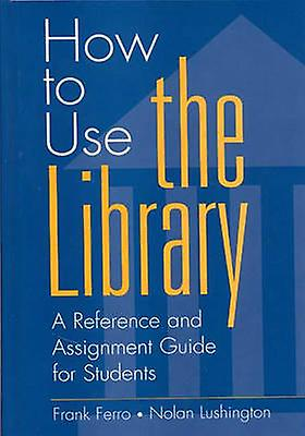 How to Use the Library A Reference and Assignment Guide for Students by Ferro & Frank