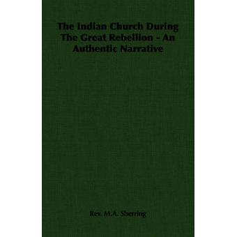 The Indian Church During The Great Rebellion  An Authentic Narrative by Sherring & Rev. M.A.