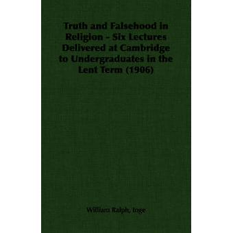 Truth and Falsehood in Religion  Six Lectures Delivered at Cambridge to Undergraduates in the Lent Term 1906 by Inge & William Ralph