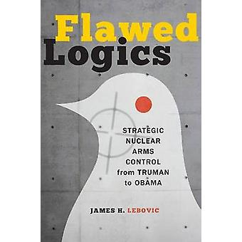 Flawed Logics Strategic Nuclear Arms Control from Truman to Obama by Lebovic & James H.