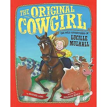 The Original Cowgirl - The Wild Adventures of Lucille Mulhall by Heath