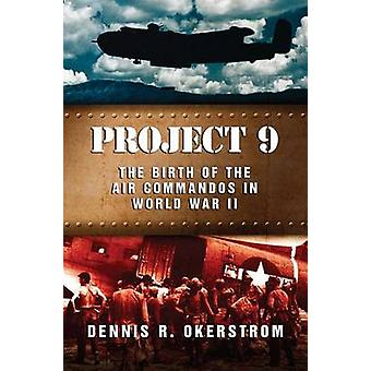 Project 9 - The Birth of the Air Commandos in World War II by Dennis O