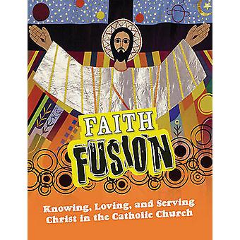 Faith Fusion - Knowing - Loving - and Serving Christ in the Catholic C