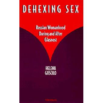 Dehexing Sex - Russian Womanhood During and After Glasnost by Helena G