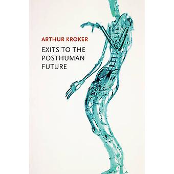 Exits to the Posthuman Future by Arthur Kroker - 9780745671635 Book