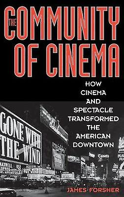 The Community of Cinema How Cinema and Spectacle Transformed the American Downtown by Forsher & James