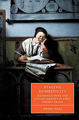 Staging Domesticity Household Work and English Identity in Early Modern Drama by Wall & Wendy