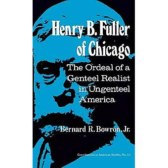 Henry B. Fuller of Chicago The Ordeal of a Genteel Realist in Ungenteel America by Bowron & Bernard R.