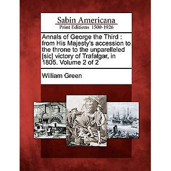 Annals of George the Third  from His Majestys accession to the throne to the unparelleled sic victory of Trafalgar in 1805. Volume 2 of 2 by Green & William